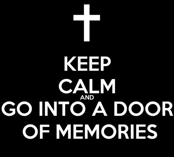 KEEP CALM AND GO INTO A DOOR  OF MEMORIES