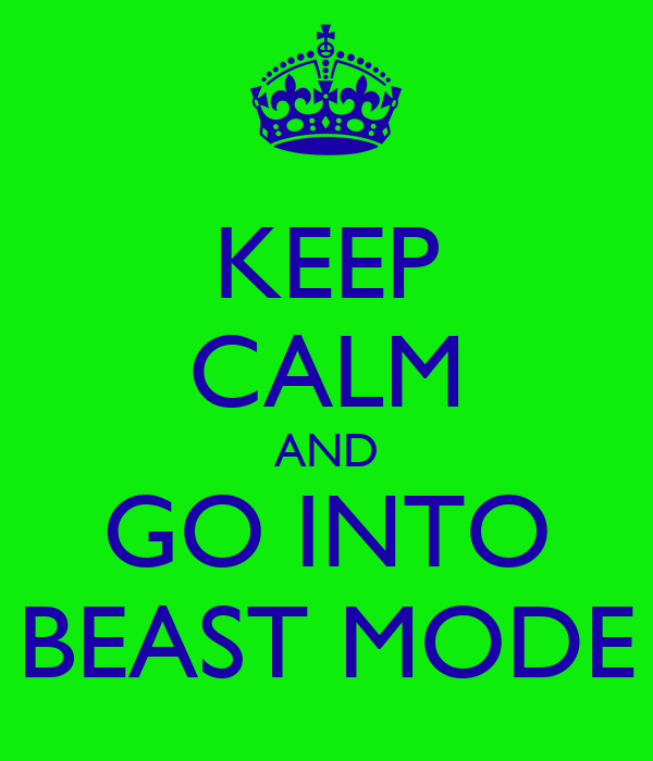 KEEP CALM AND GO INTO BEAST MODE