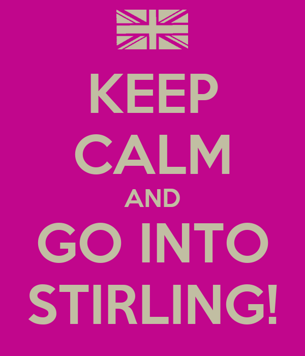 KEEP CALM AND GO INTO STIRLING!