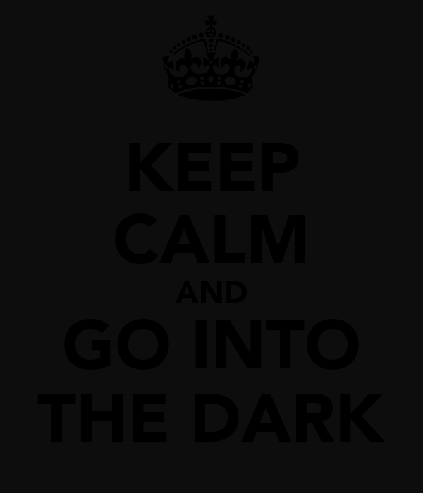 KEEP CALM AND GO INTO THE DARK