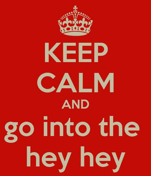 KEEP CALM AND go into the  hey hey