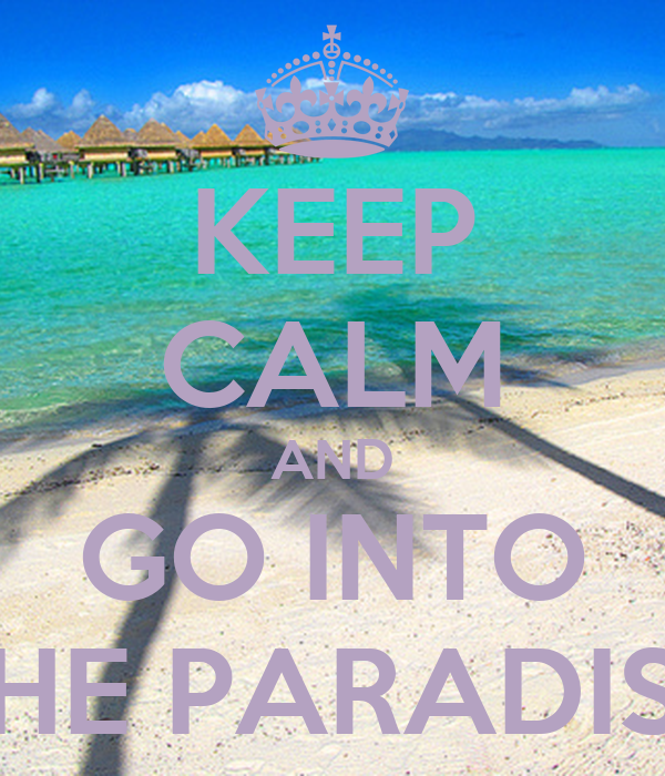 KEEP CALM AND GO INTO THE PARADISE