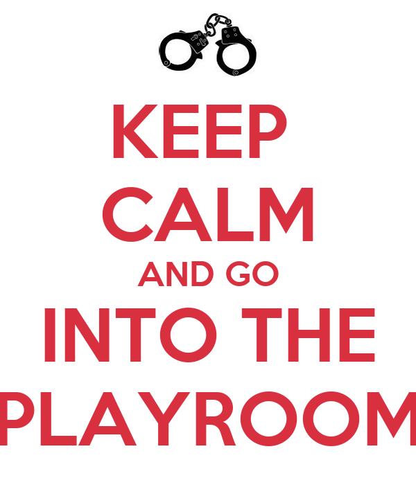 KEEP  CALM AND GO INTO THE PLAYROOM