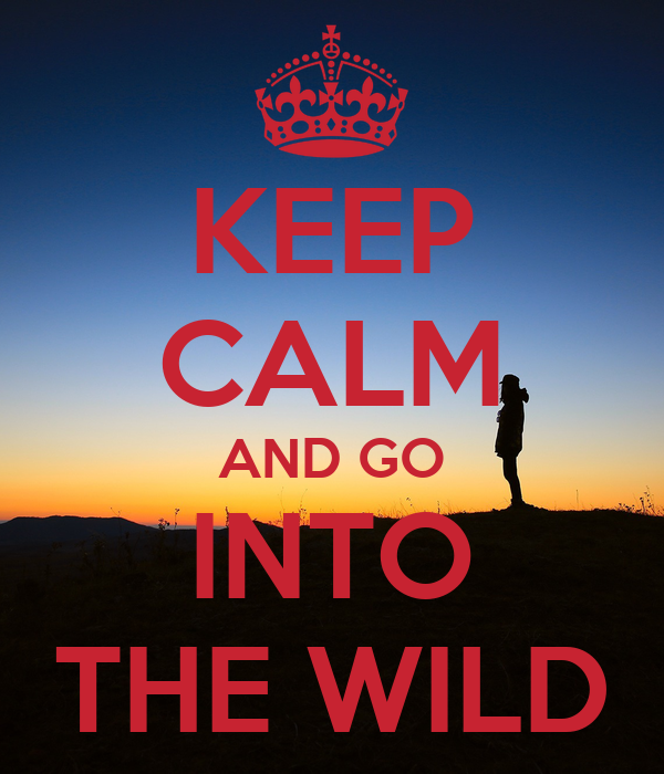 KEEP CALM AND GO INTO THE WILD