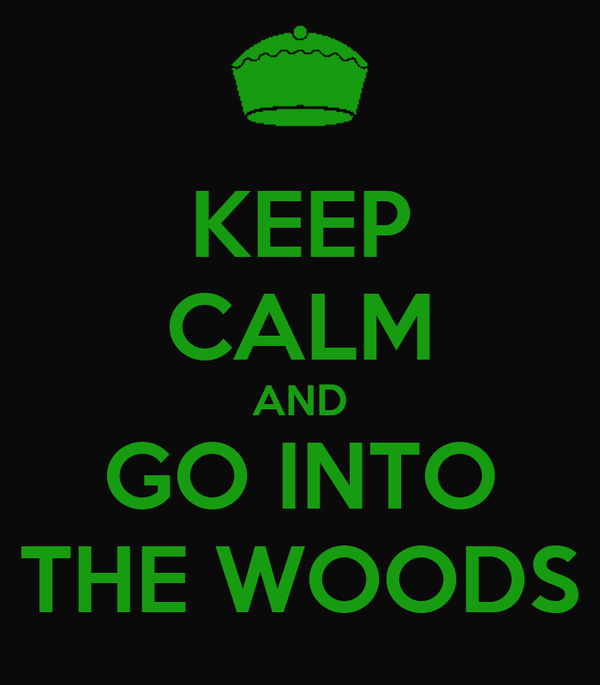 KEEP CALM AND GO INTO THE WOODS