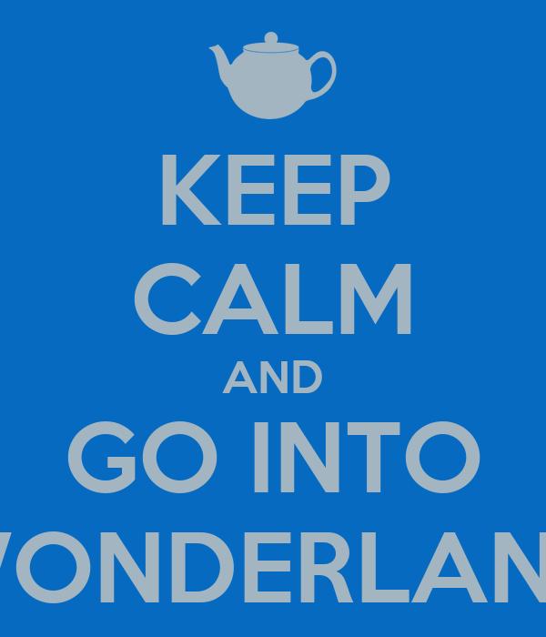 KEEP CALM AND GO INTO WONDERLAND