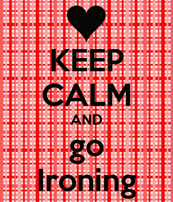 KEEP CALM AND go Ironing