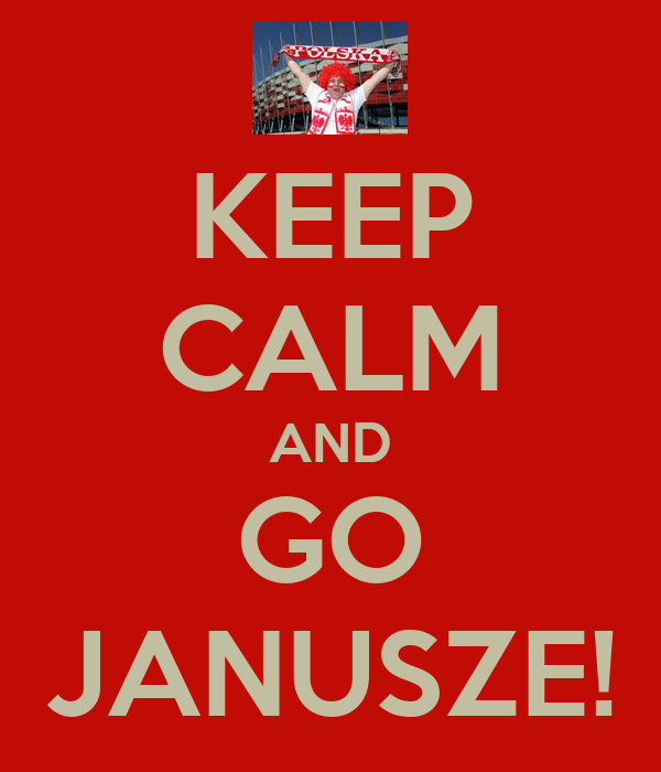 KEEP CALM AND GO JANUSZE!