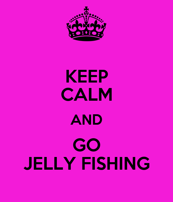KEEP CALM AND GO JELLY FISHING