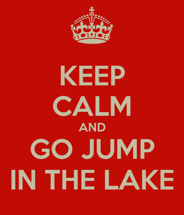 KEEP CALM AND GO JUMP IN THE LAKE