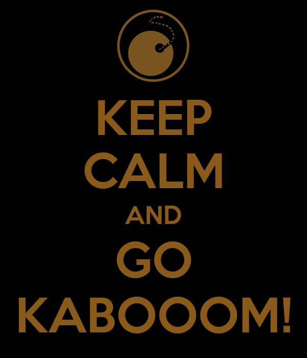 KEEP CALM AND GO KABOOOM!