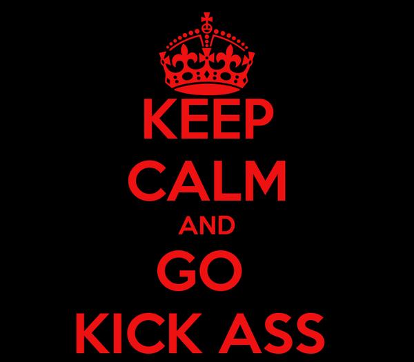 KEEP CALM AND GO  KICK ASS