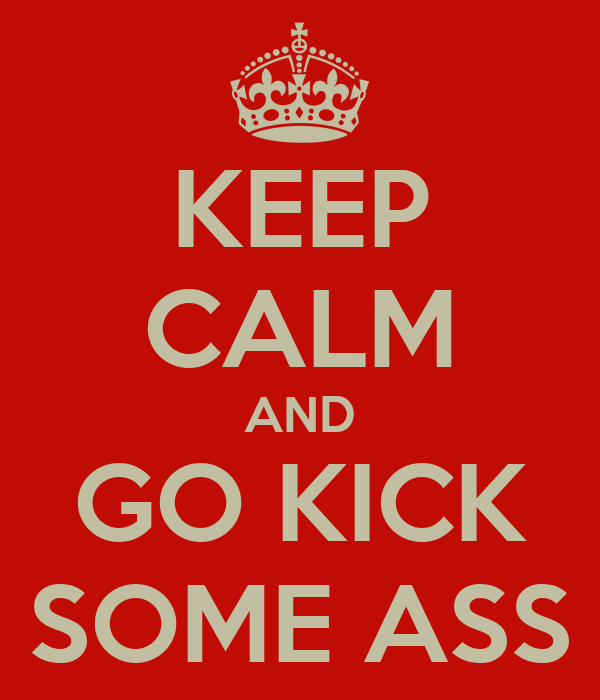 KEEP CALM AND GO KICK SOME ASS