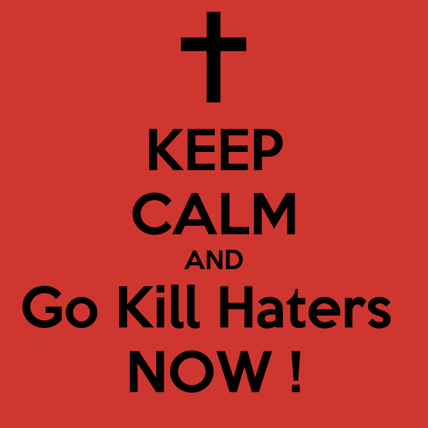 KEEP CALM AND Go Kill Haters  NOW !
