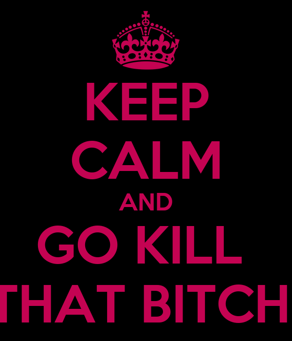 KEEP CALM AND GO KILL  THAT BITCH