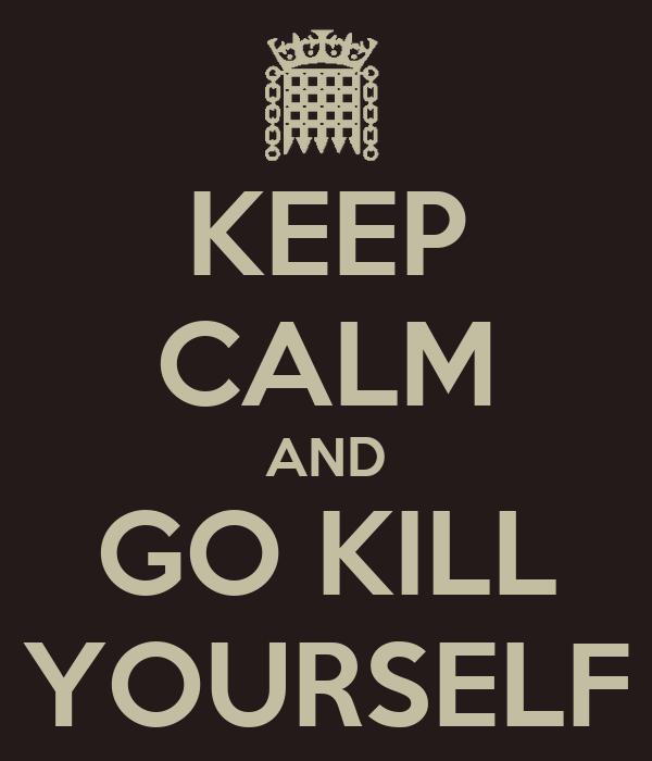 KEEP CALM AND GO KILL YOURSELF