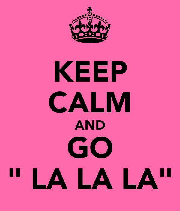 "KEEP CALM AND GO "" LA LA LA"""