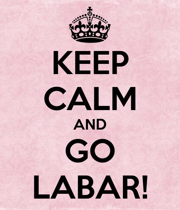 KEEP CALM AND GO LABAR!