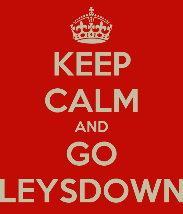 KEEP CALM AND GO LEYSDOWN