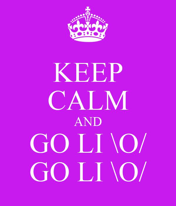 KEEP CALM AND GO LI \O/ GO LI \O/