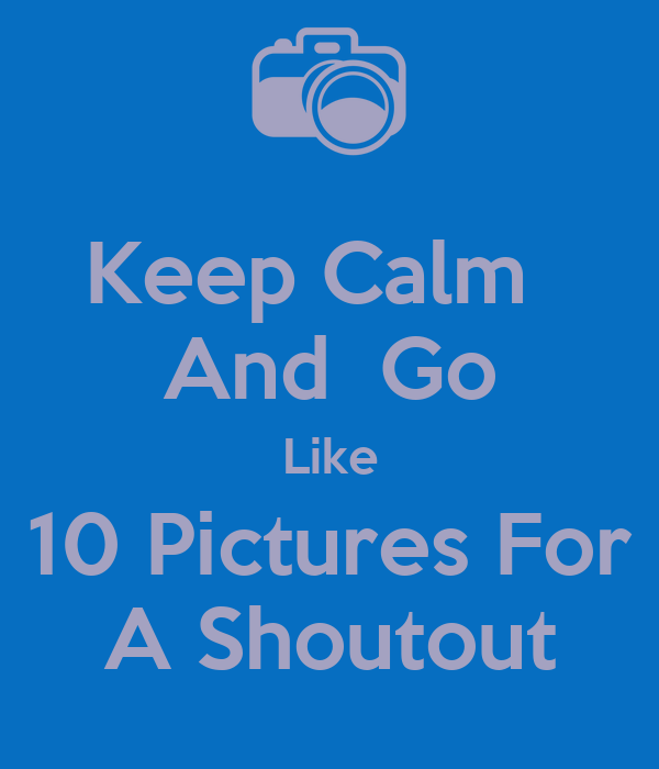 Keep Calm   And  Go Like 10 Pictures For A Shoutout