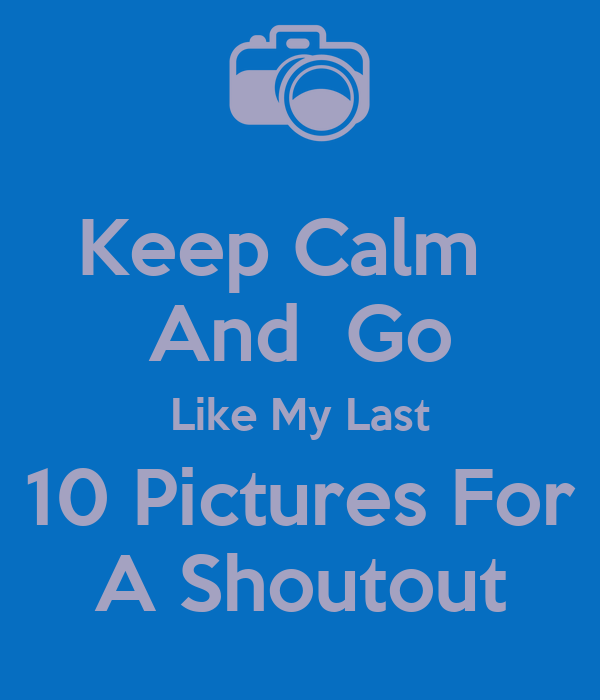 Keep Calm   And  Go Like My Last 10 Pictures For A Shoutout