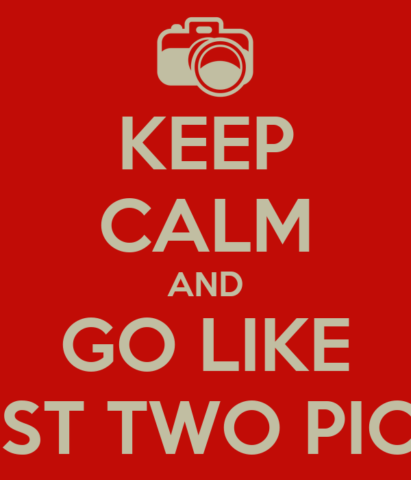 KEEP CALM AND GO LIKE MY LAST TWO PICTURES