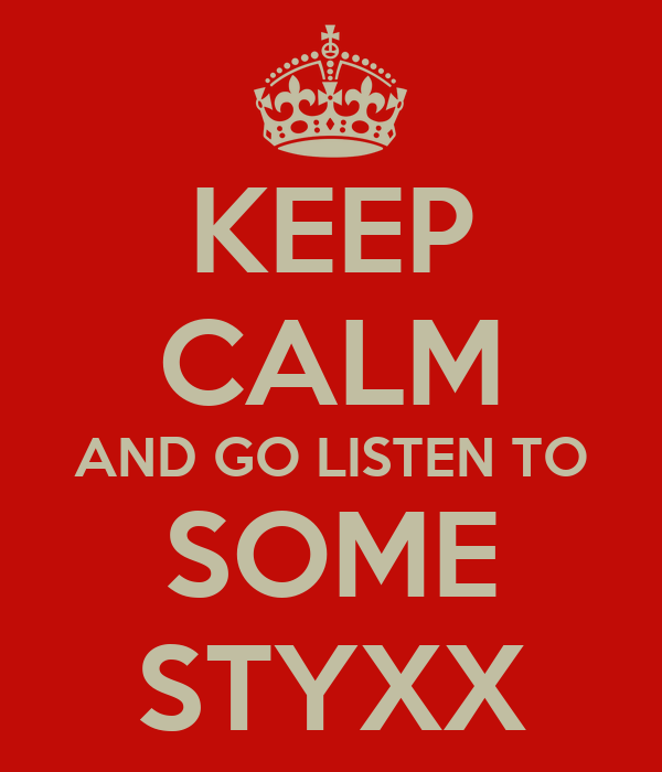 KEEP CALM AND GO LISTEN TO SOME STYXX