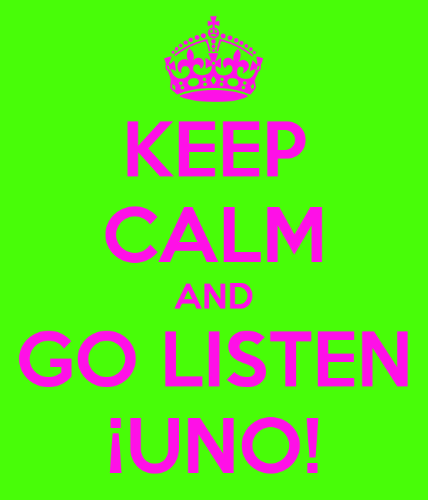 KEEP CALM AND GO LISTEN ¡UNO!
