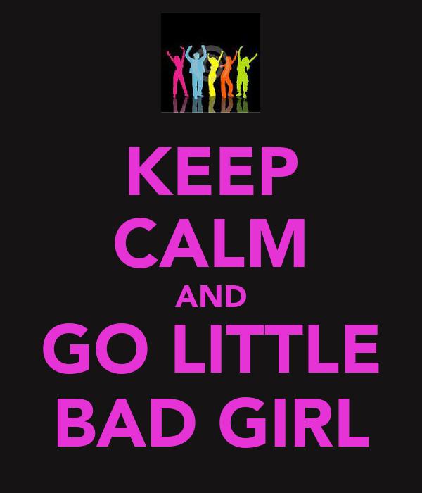 KEEP CALM AND GO LITTLE BAD GIRL