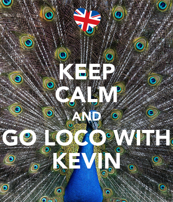 KEEP CALM AND GO LOCO WITH KEVIN
