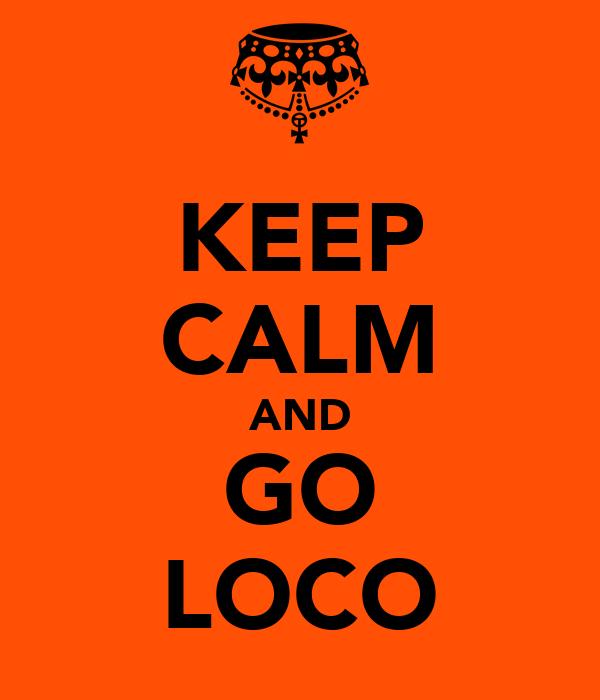 KEEP CALM AND GO LOCO