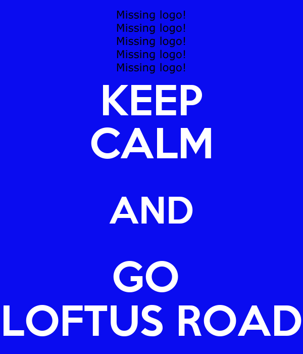 KEEP CALM AND GO  LOFTUS ROAD