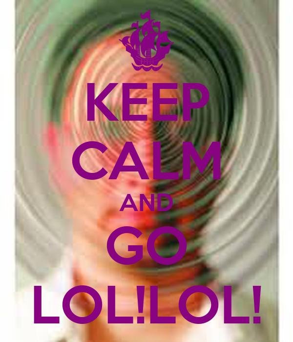 KEEP CALM AND GO LOL!LOL!