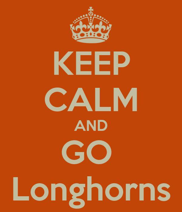KEEP CALM AND GO  Longhorns