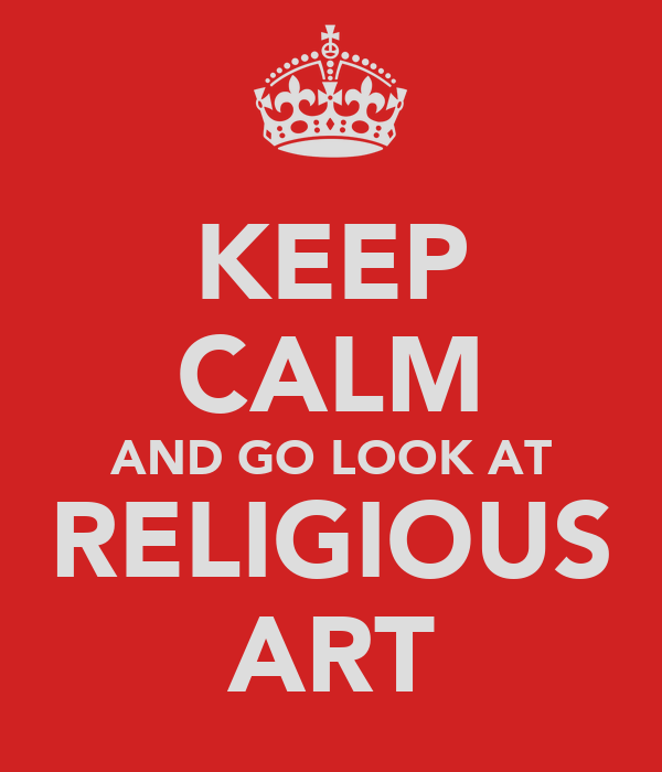 KEEP CALM AND GO LOOK AT RELIGIOUS ART