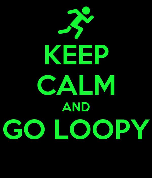 KEEP CALM AND GO LOOPY