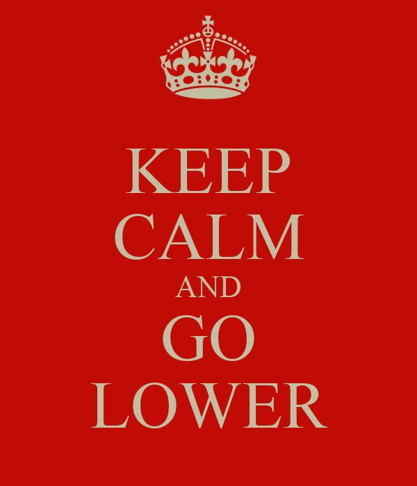 KEEP CALM AND GO LOWER