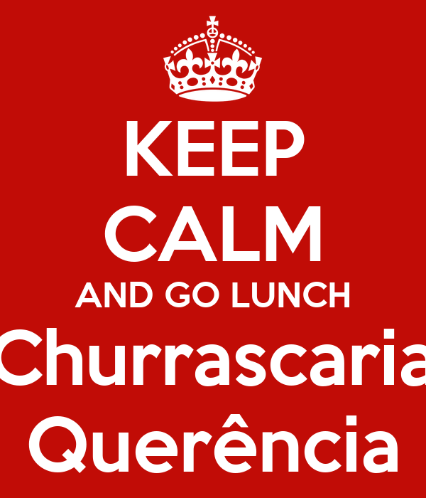 KEEP CALM AND GO LUNCH Churrascaria Querência