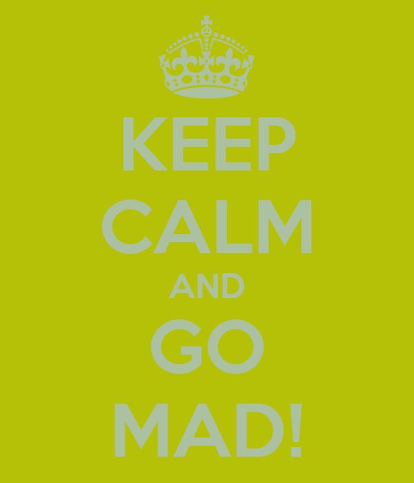KEEP CALM AND GO MAD!