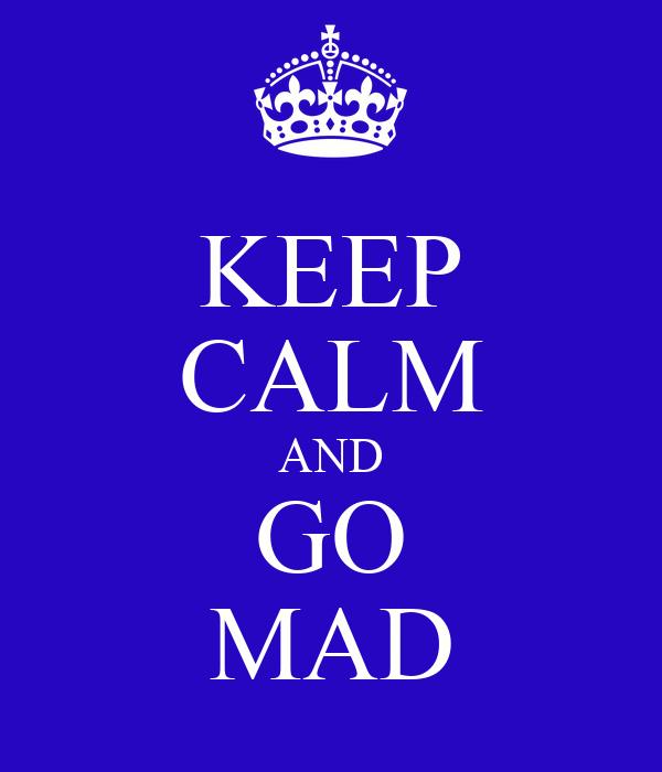 KEEP CALM AND GO MAD