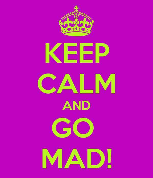 KEEP CALM AND GO  MAD!