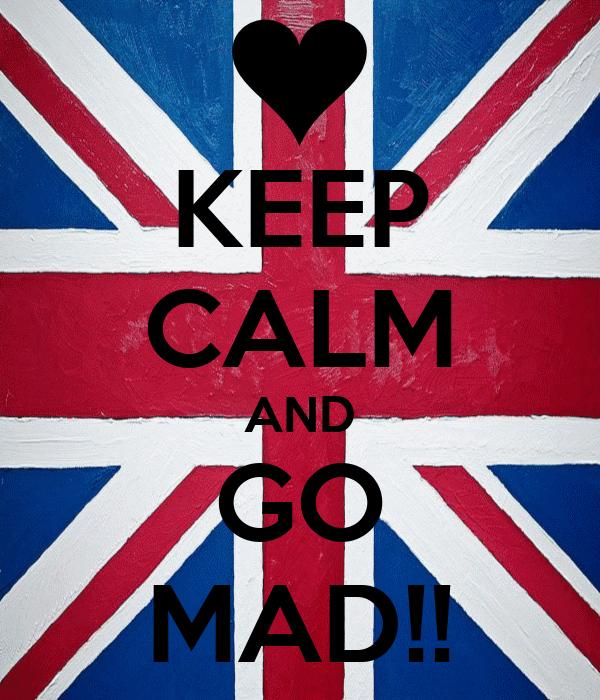 KEEP CALM AND GO MAD!!