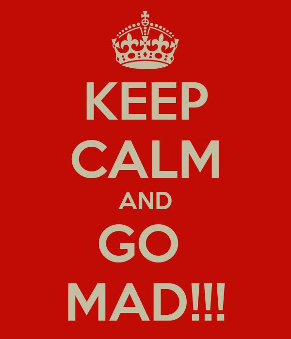 KEEP CALM AND GO  MAD!!!