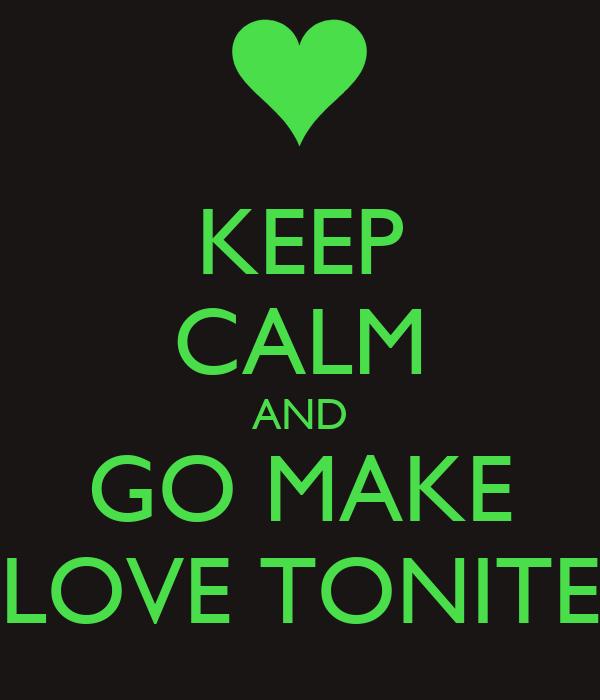KEEP CALM AND GO MAKE LOVE TONITE