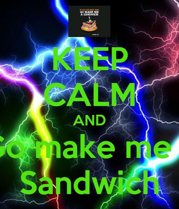 KEEP CALM AND Go make me a Sandwich