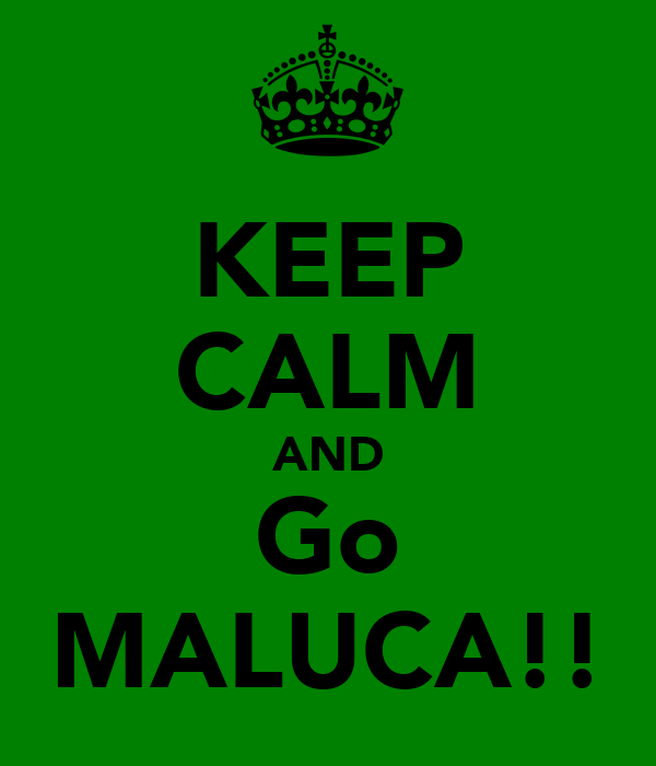 KEEP CALM AND Go MALUCA!!