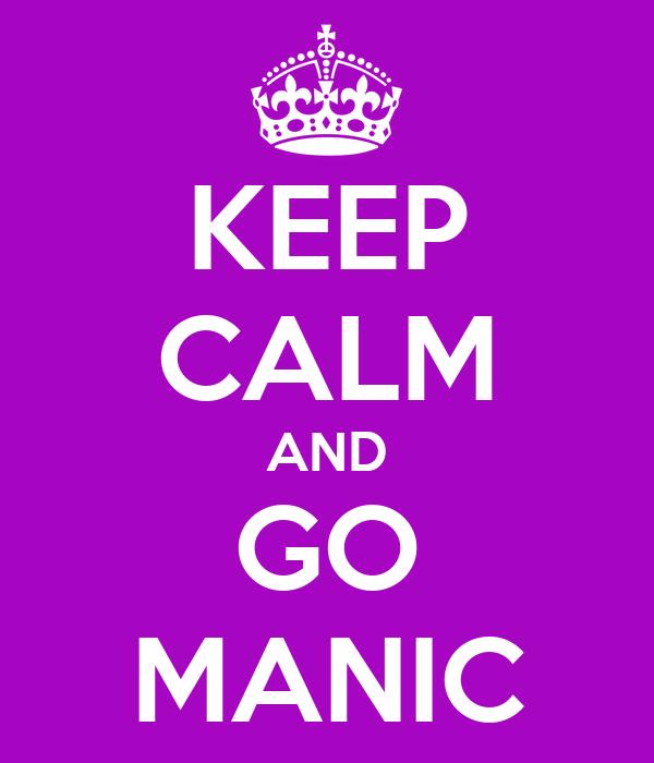 KEEP CALM AND GO MANIC