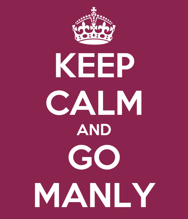 KEEP CALM AND GO MANLY