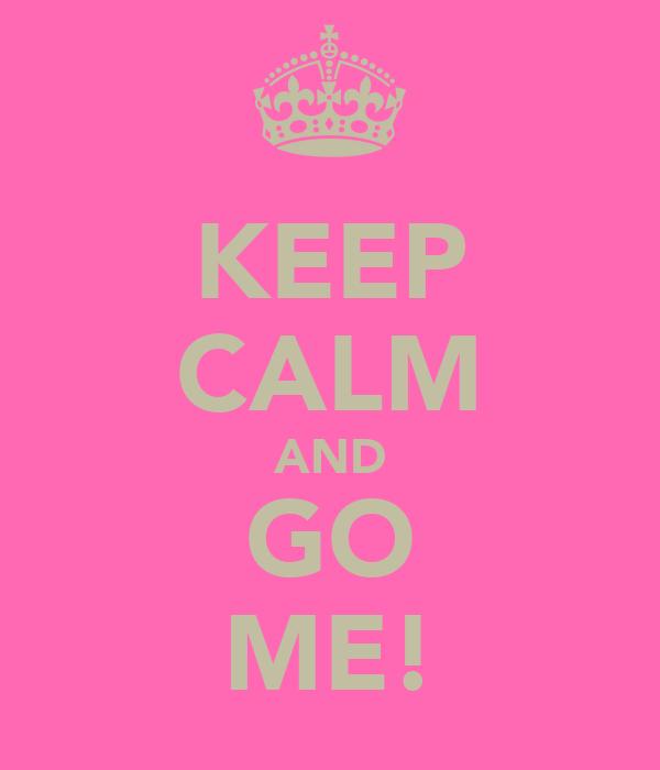 KEEP CALM AND GO ME!